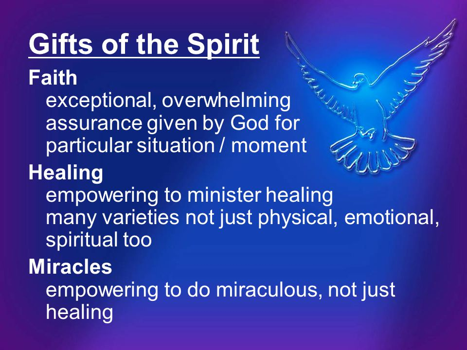 Gifts of the Spirit Faith exceptional, overwhelming assurance given by God for particular situation / moment.
