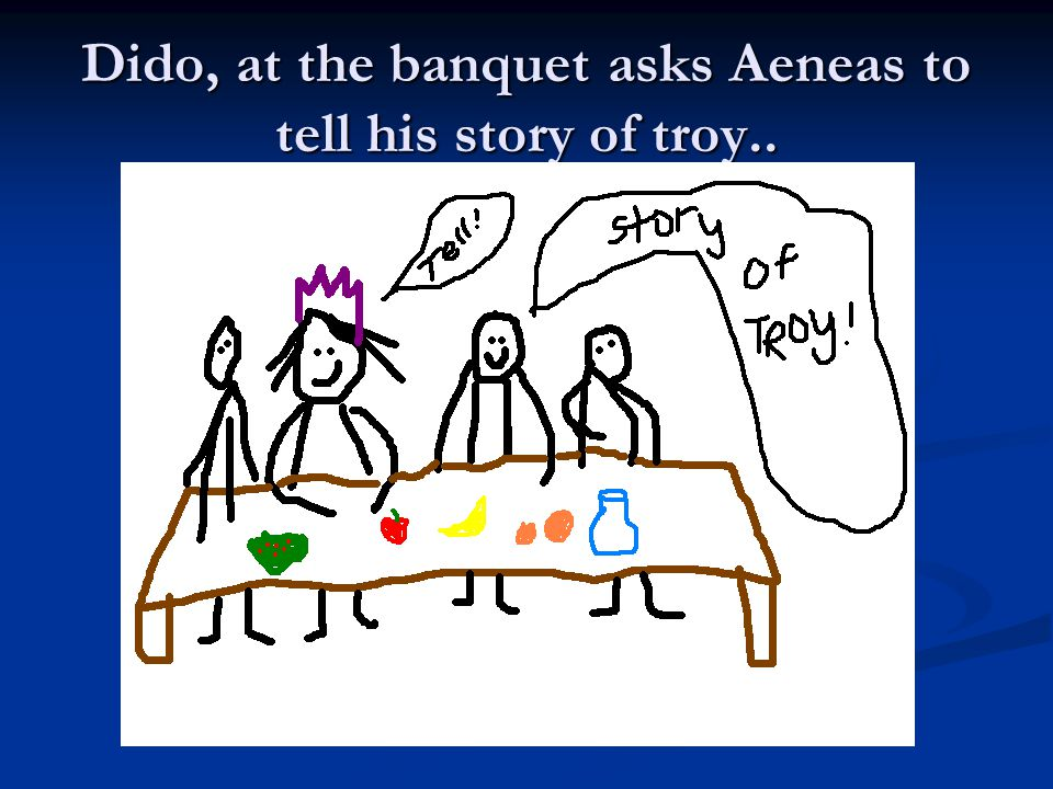 Dido, at the banquet asks Aeneas to tell his story of troy..