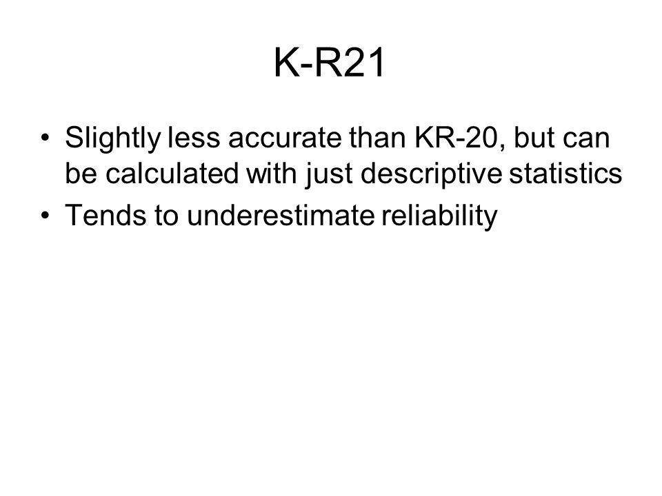 K-R21 Slightly less accurate than KR-20, but can be calculated with just descriptive statistics.