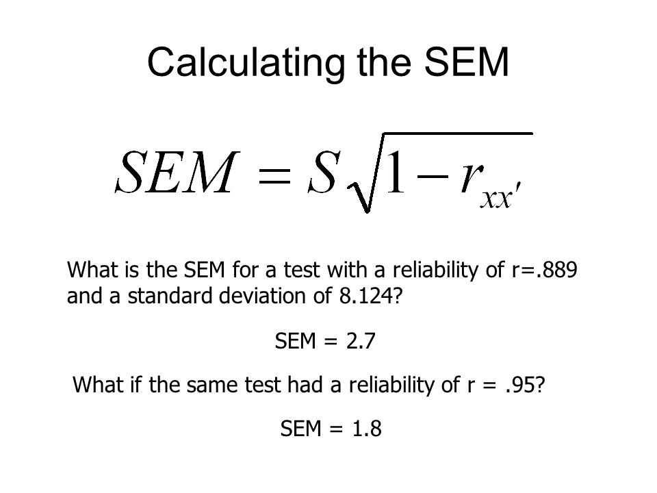 Calculating the SEM What is the SEM for a test with a reliability of r=.889 and a standard deviation of 8.124