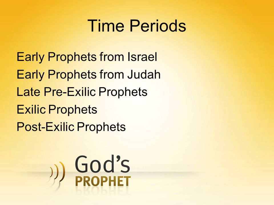 Time Periods Early Prophets from Israel Early Prophets from Judah Late Pre-Exilic Prophets Exilic Prophets Post-Exilic Prophets