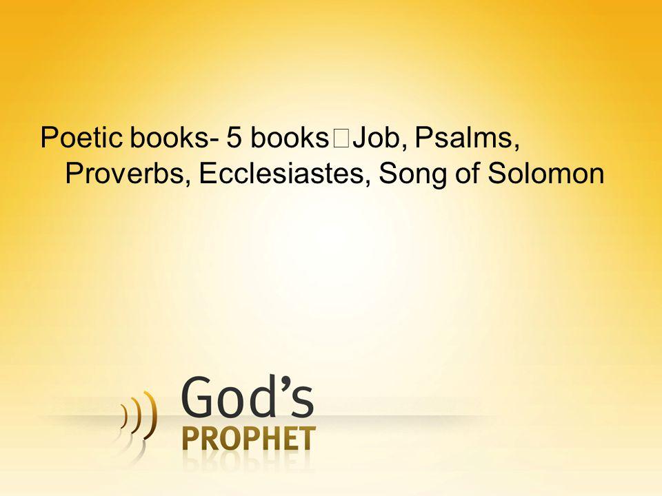 Poetic books- 5 books Job, Psalms, Proverbs, Ecclesiastes, Song of Solomon