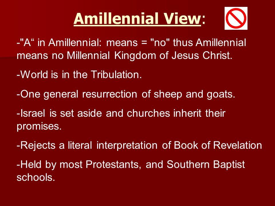 Amillennial View: - A in Amillennial: means = no thus Amillennial means no Millennial Kingdom of Jesus Christ.