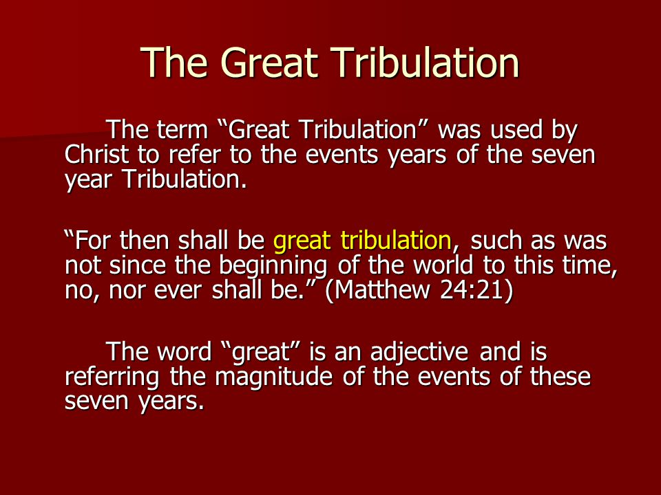 The Great Tribulation The term Great Tribulation was used by Christ to refer to the events years of the seven year Tribulation.