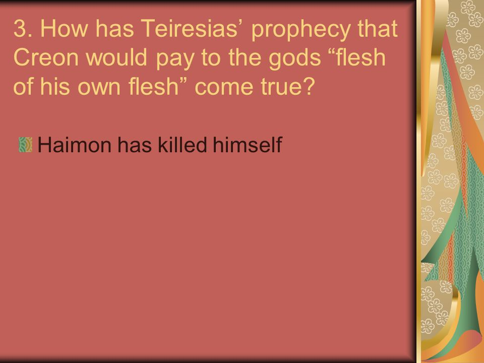 3. How has Teiresias' prophecy that Creon would pay to the gods flesh of his own flesh come true