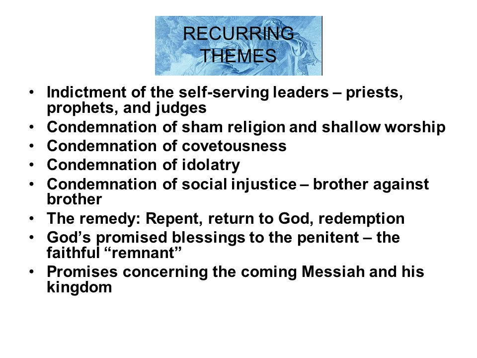 RECURRING THEMES Indictment of the self-serving leaders – priests, prophets, and judges. Condemnation of sham religion and shallow worship.