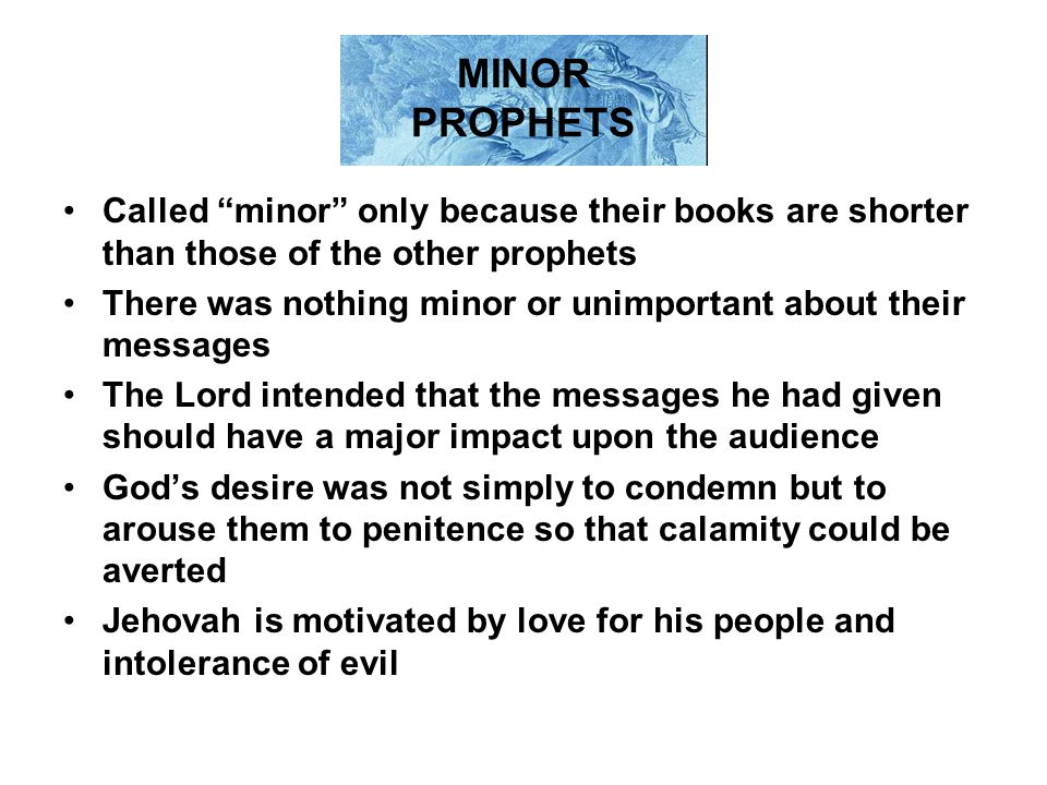 MINOR PROPHETS Called minor only because their books are shorter than those of the other prophets.