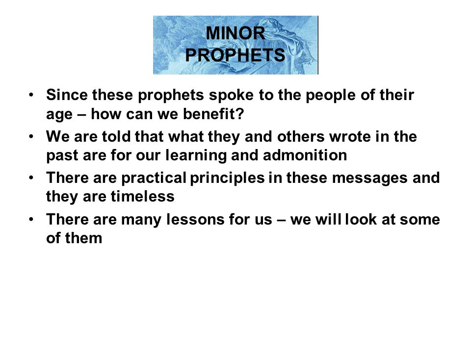 MINOR PROPHETS Since these prophets spoke to the people of their age – how can we benefit