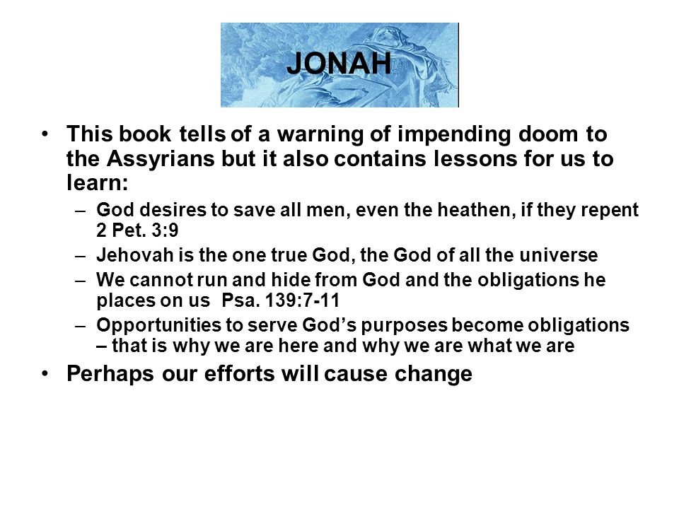 JONAH This book tells of a warning of impending doom to the Assyrians but it also contains lessons for us to learn: