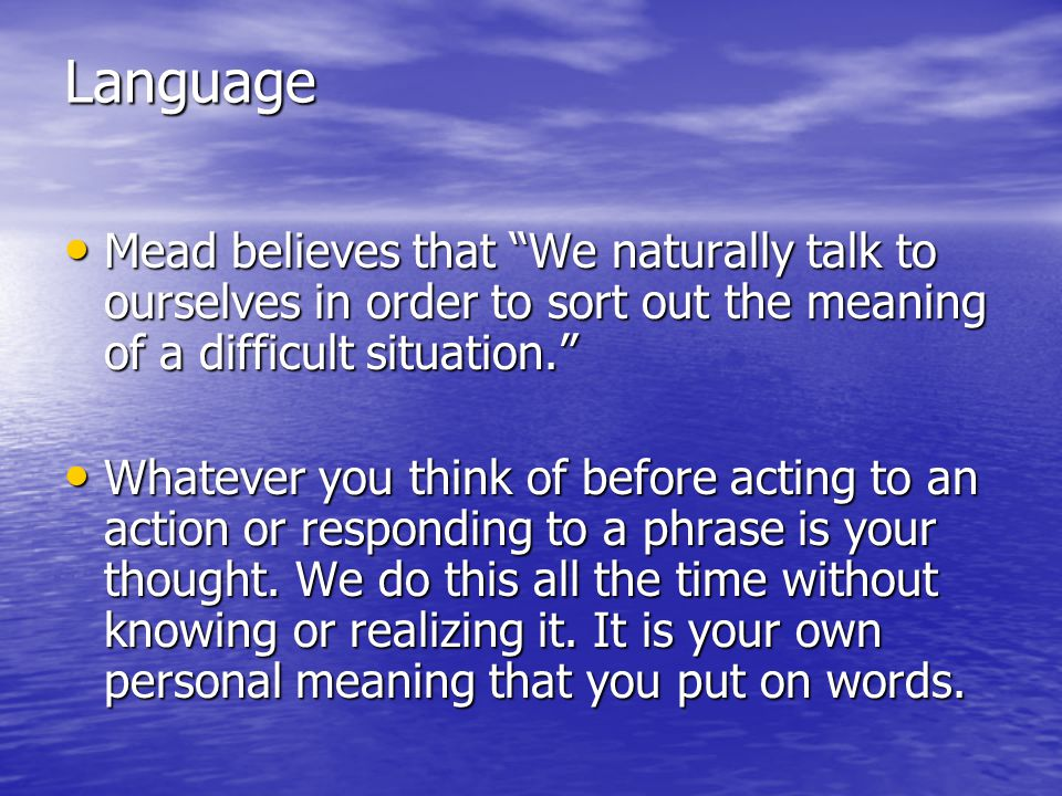 Language Mead believes that We naturally talk to ourselves in order to sort out the meaning of a difficult situation.