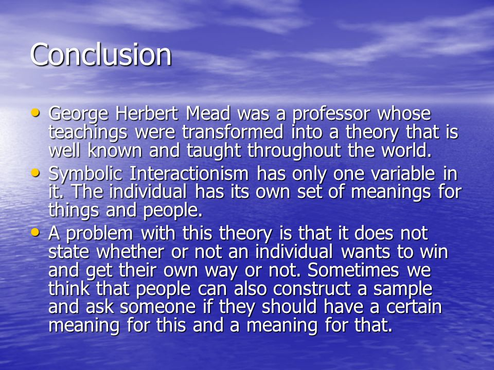 Conclusion George Herbert Mead was a professor whose teachings were transformed into a theory that is well known and taught throughout the world.