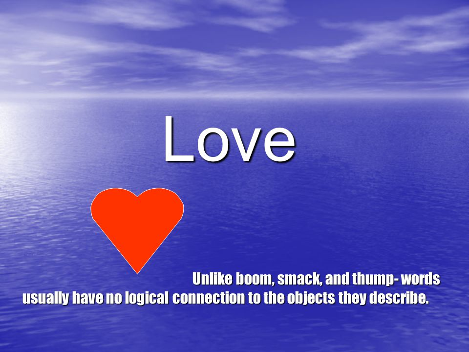 Love Unlike boom, smack, and thump- words usually have no logical connection to the objects they describe.