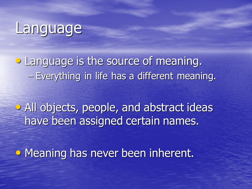 Language Language is the source of meaning.
