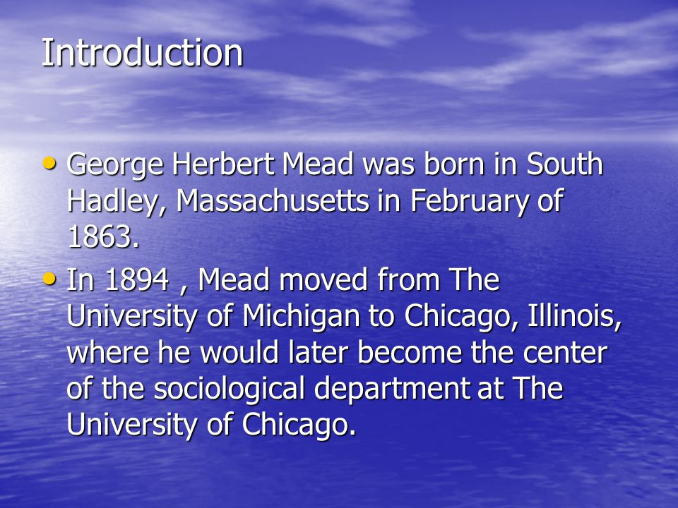 Introduction George Herbert Mead was born in South Hadley, Massachusetts in February of 1863.