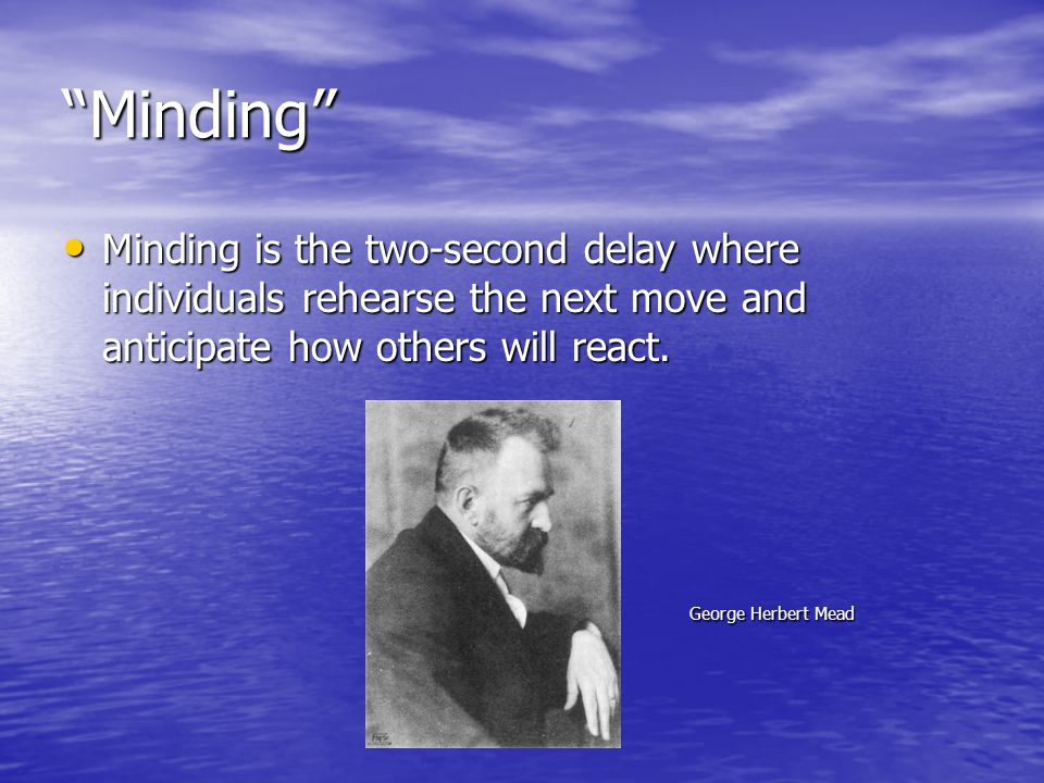 Minding Minding is the two-second delay where individuals rehearse the next move and anticipate how others will react.