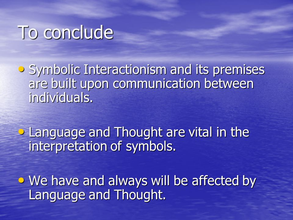 To conclude Symbolic Interactionism and its premises are built upon communication between individuals.