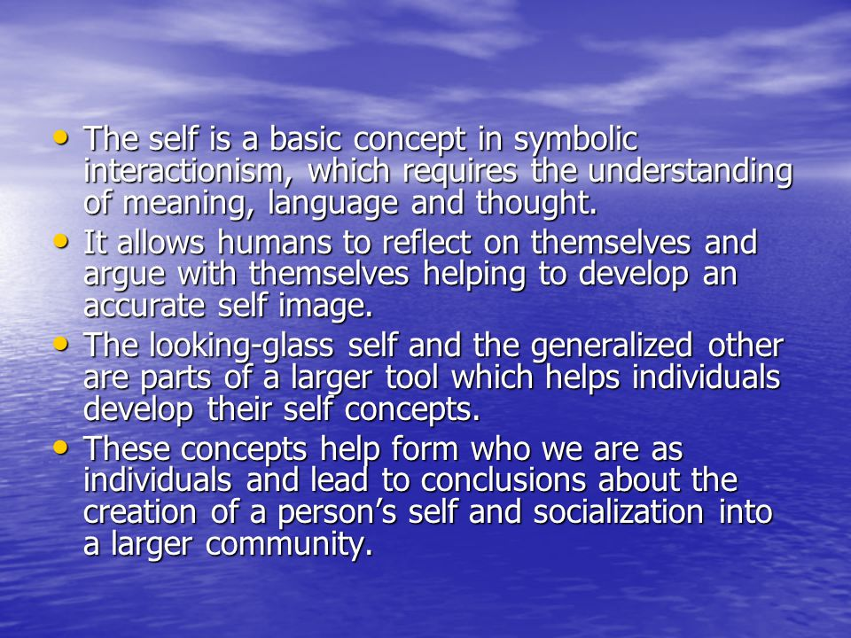 The self is a basic concept in symbolic interactionism, which requires the understanding of meaning, language and thought.