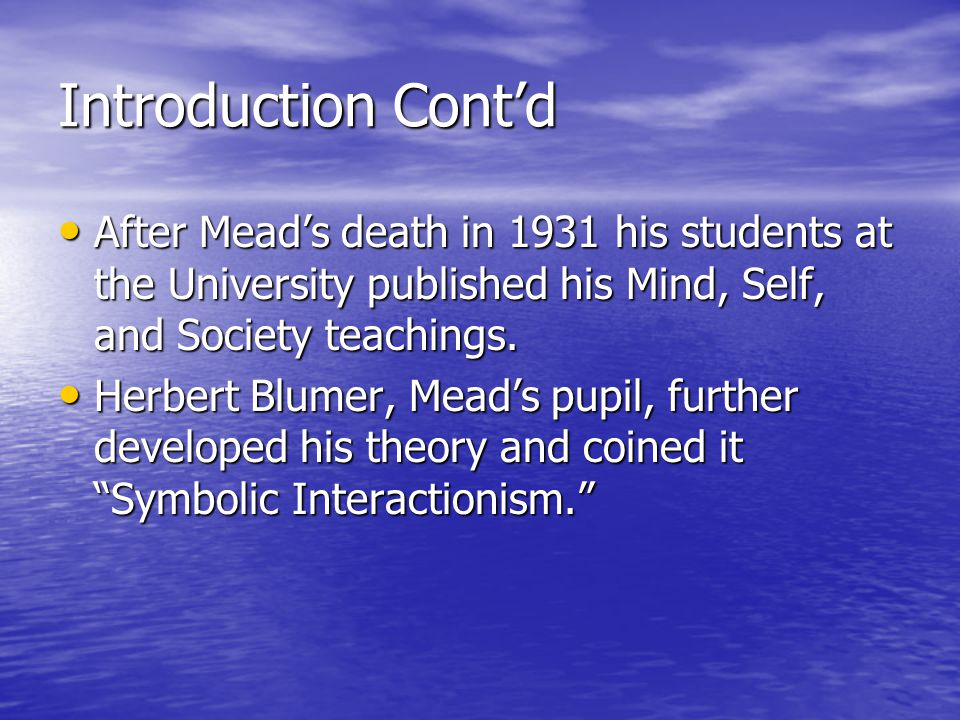 Introduction Cont'd After Mead's death in 1931 his students at the University published his Mind, Self, and Society teachings.