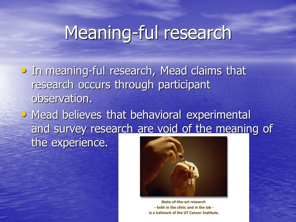Meaning-ful research In meaning-ful research, Mead claims that research occurs through participant observation.
