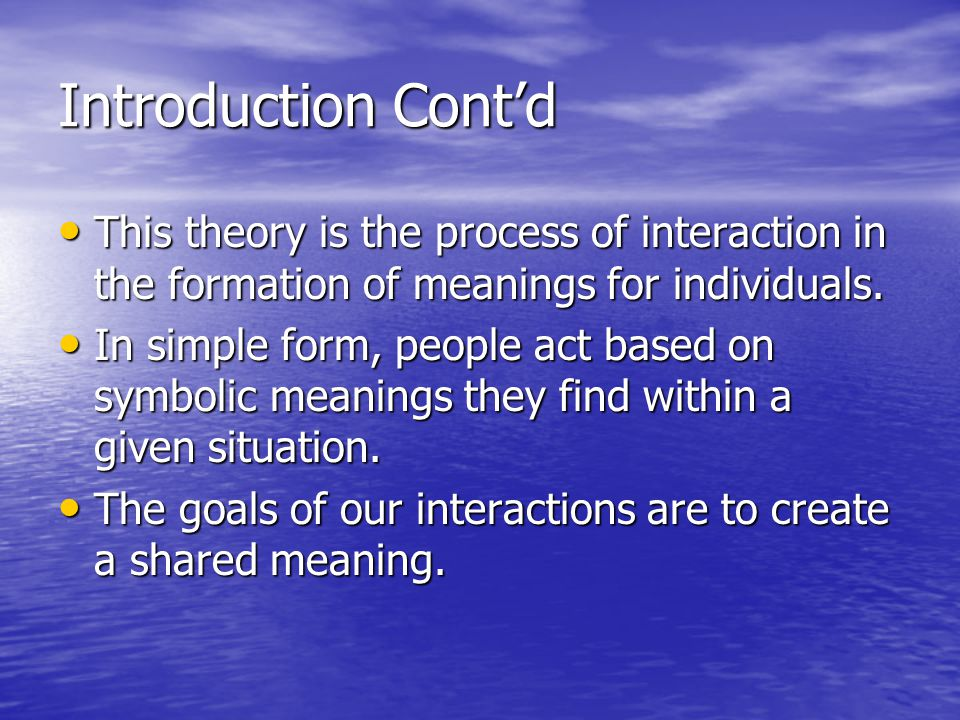 Introduction Cont'd This theory is the process of interaction in the formation of meanings for individuals.