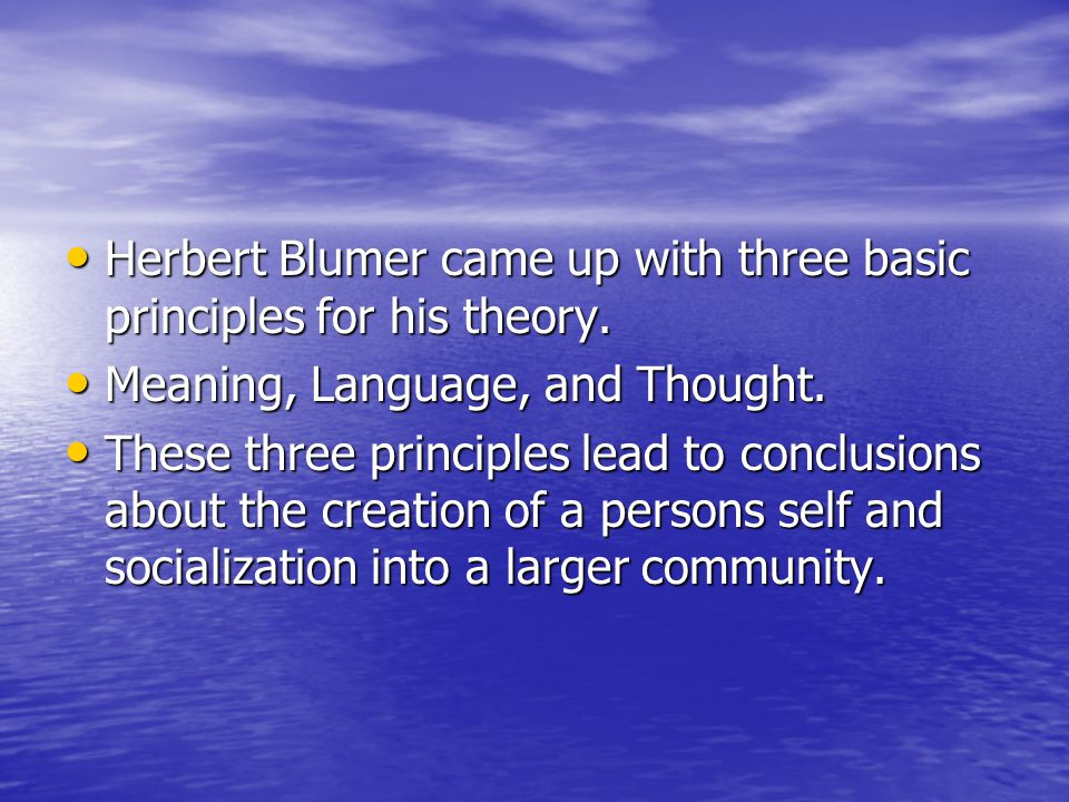 Herbert Blumer came up with three basic principles for his theory.