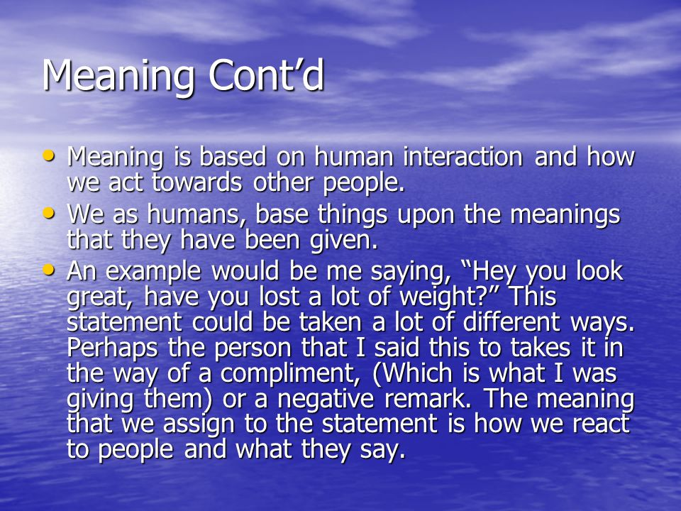 Meaning Cont'd Meaning is based on human interaction and how we act towards other people.