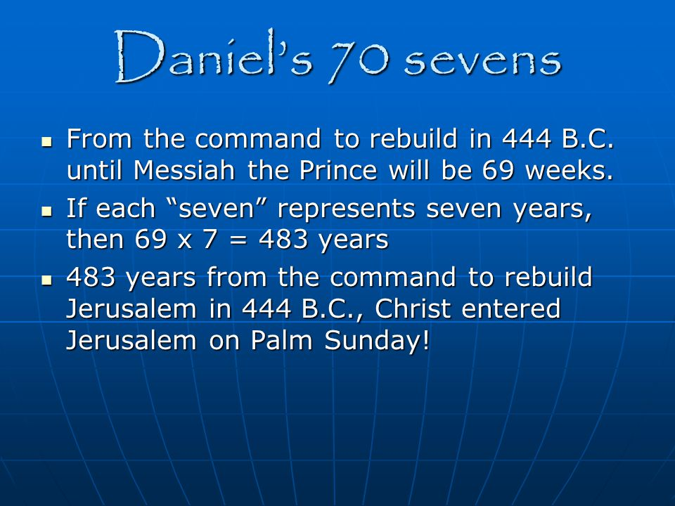 Daniel's 70 sevens From the command to rebuild in 444 B.C. until Messiah the Prince will be 69 weeks.