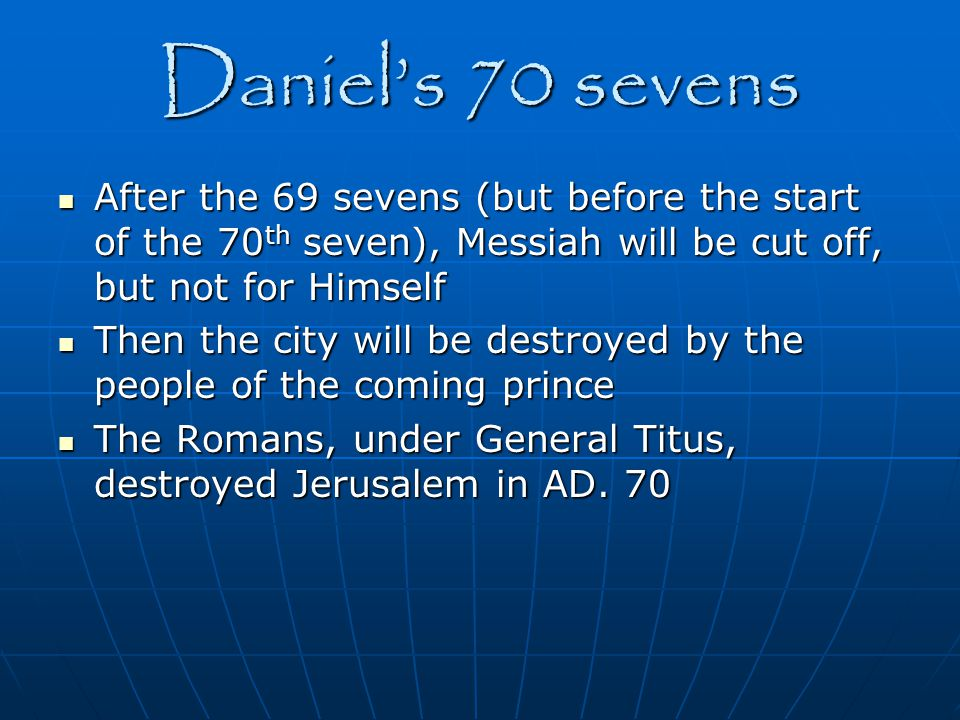 Daniel's 70 sevens After the 69 sevens (but before the start of the 70th seven), Messiah will be cut off, but not for Himself.