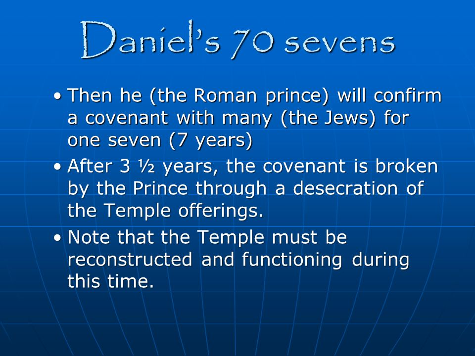 Daniel's 70 sevens Then he (the Roman prince) will confirm a covenant with many (the Jews) for one seven (7 years)