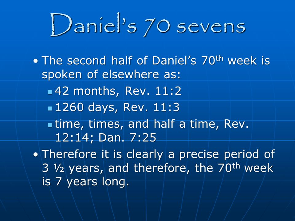 Daniel's 70 sevens The second half of Daniel's 70th week is spoken of elsewhere as: 42 months, Rev. 11:2.