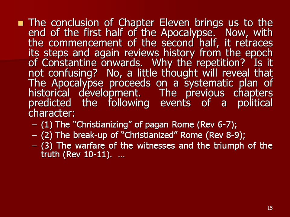 The conclusion of Chapter Eleven brings us to the end of the first half of the Apocalypse. Now, with the commencement of the second half, it retraces its steps and again reviews history from the epoch of Constantine onwards. Why the repetition Is it not confusing No, a little thought will reveal that The Apocalypse proceeds on a systematic plan of historical development. The previous chapters predicted the following events of a political character: