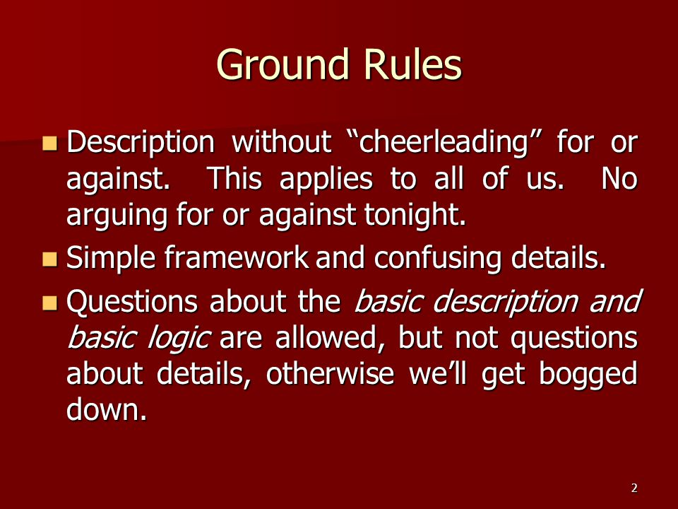 Ground Rules Description without cheerleading for or against. This applies to all of us. No arguing for or against tonight.
