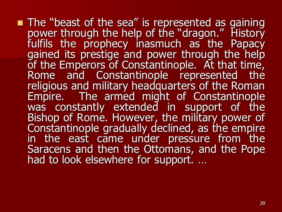 The beast of the sea is represented as gaining power through the help of the dragon. History fulfils the prophecy inasmuch as the Papacy gained its prestige and power through the help of the Emperors of Constantinople.