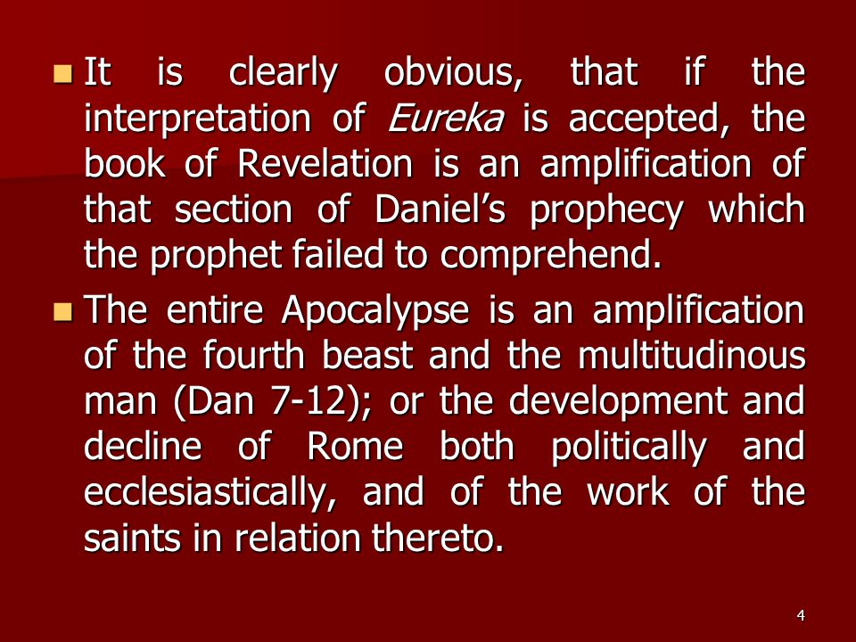 It is clearly obvious, that if the interpretation of Eureka is accepted, the book of Revelation is an amplification of that section of Daniel's prophecy which the prophet failed to comprehend.