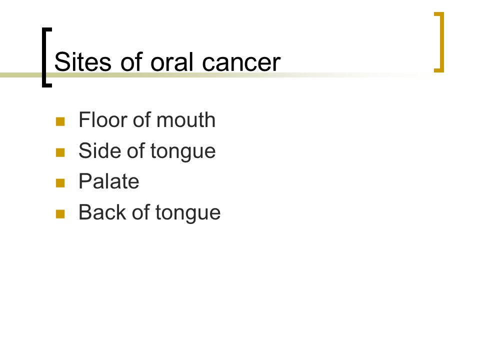 Sites of oral cancer Floor of mouth Side of tongue Palate