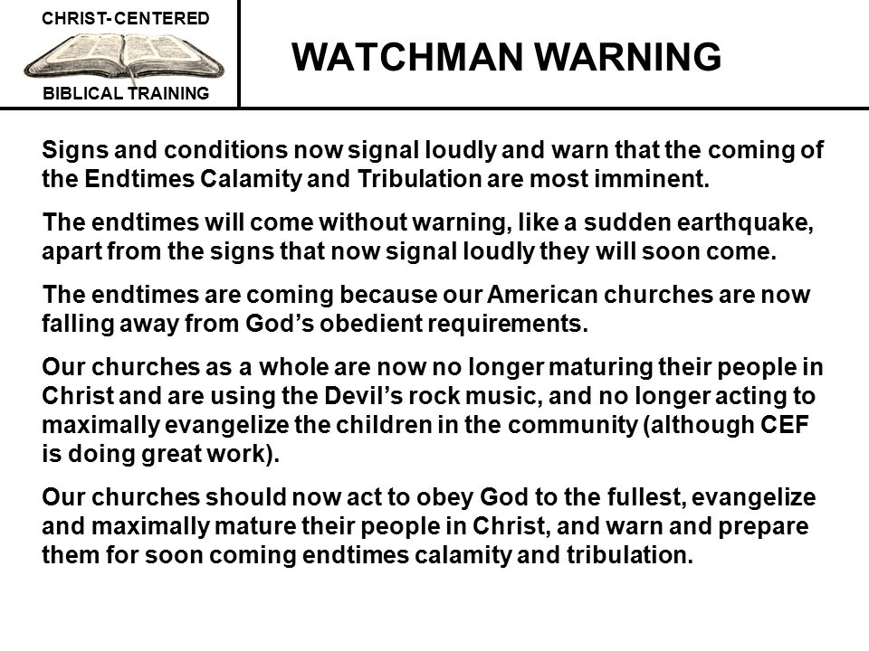 WATCHMAN WARNING Signs and conditions now signal loudly and warn that the coming of the Endtimes Calamity and Tribulation are most imminent.