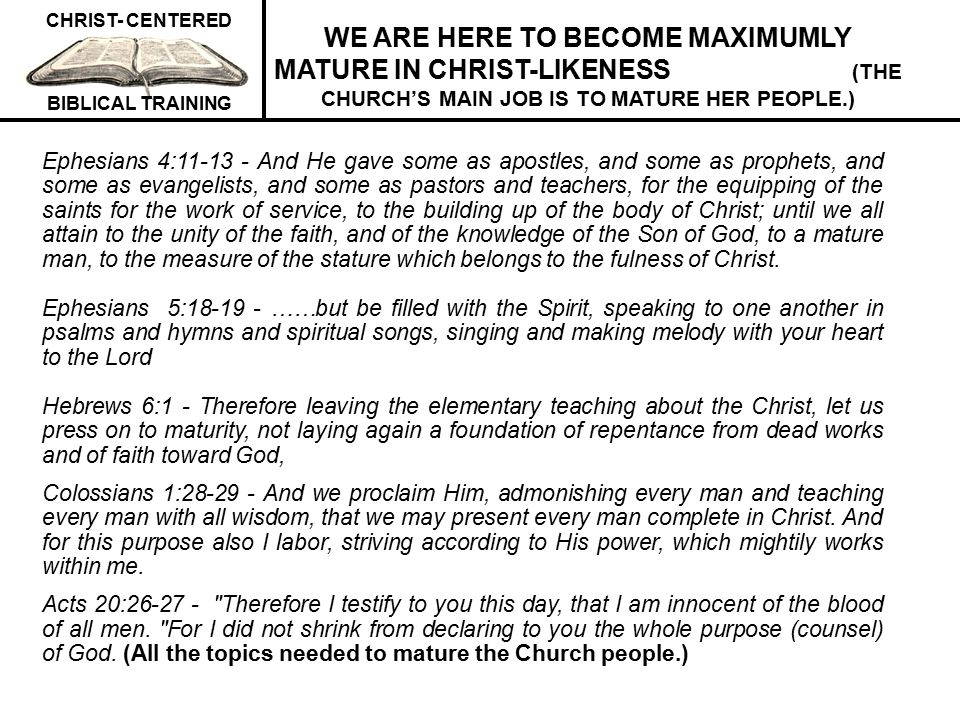 WE ARE HERE TO BECOME MAXIMUMLY MATURE IN CHRIST-LIKENESS (THE CHURCH'S MAIN JOB IS TO MATURE HER PEOPLE.)