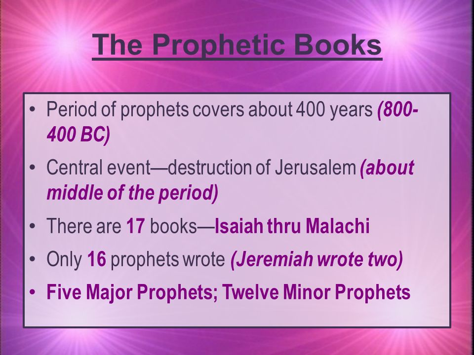 The Prophetic Books Period of prophets covers about 400 years (800- 400 BC) Central event—destruction of Jerusalem (about middle of the period)