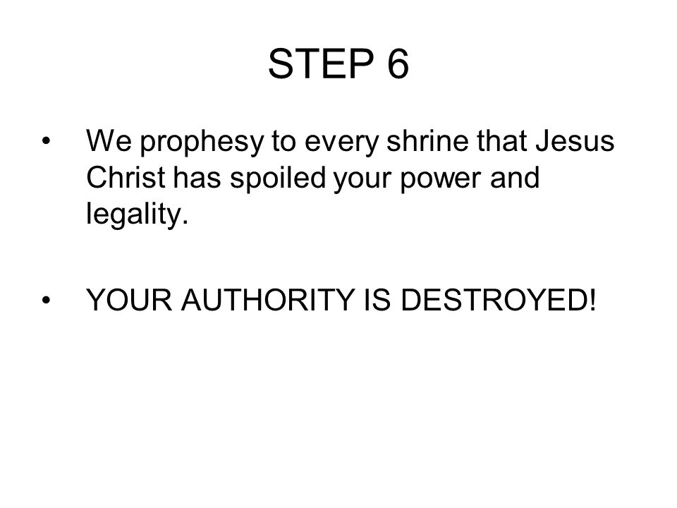 STEP 6 We prophesy to every shrine that Jesus Christ has spoiled your power and legality.