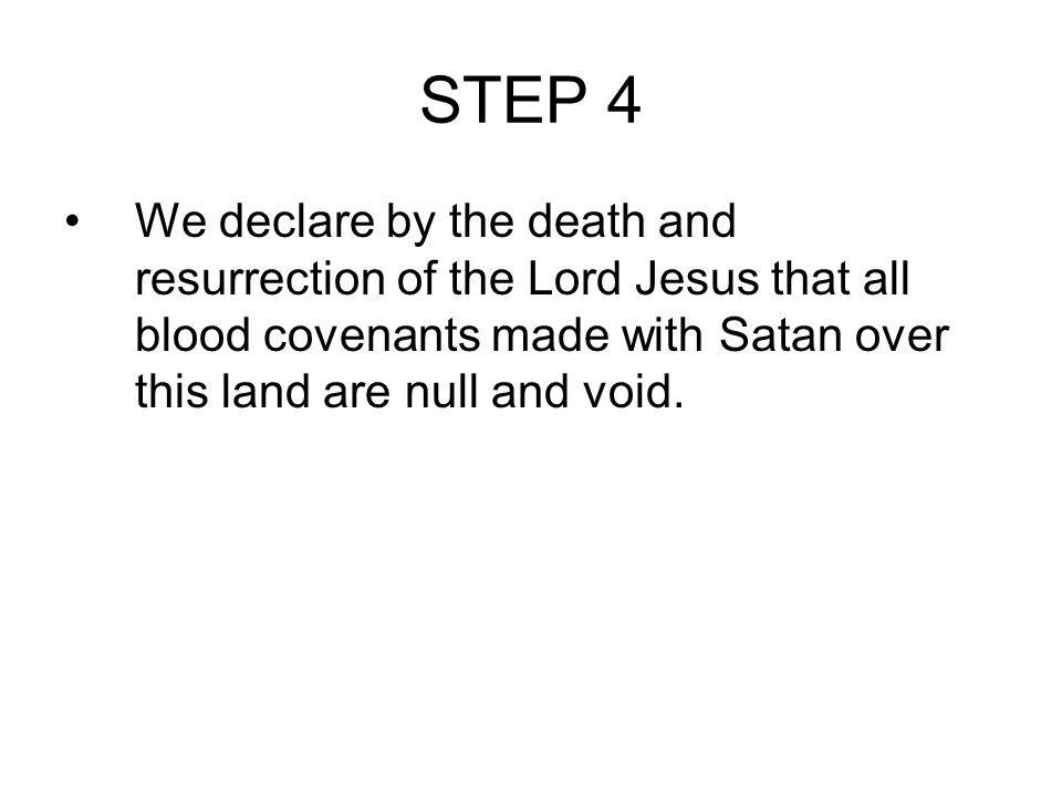 STEP 4 We declare by the death and resurrection of the Lord Jesus that all blood covenants made with Satan over this land are null and void.