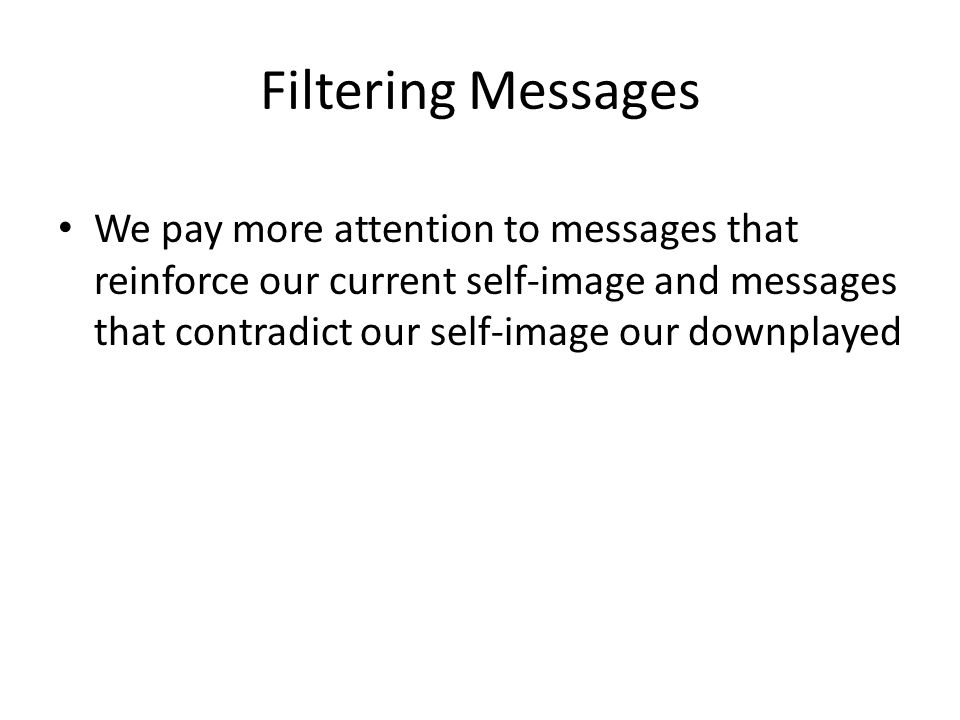Filtering Messages We pay more attention to messages that reinforce our current self-image and messages that contradict our self-image our downplayed.