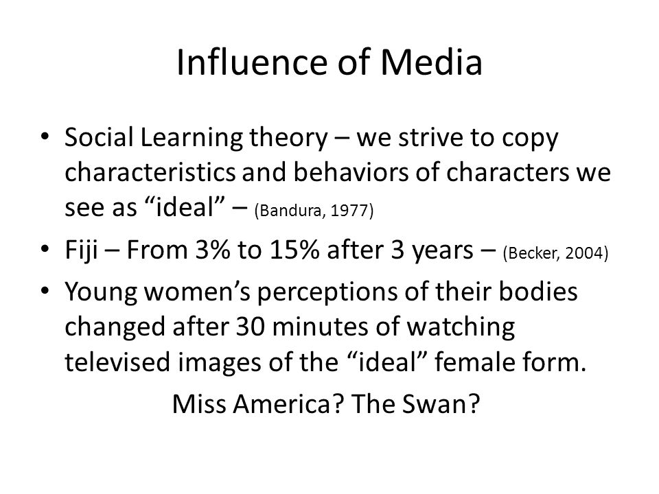 Influence of Media Social Learning theory – we strive to copy characteristics and behaviors of characters we see as ideal – (Bandura, 1977)