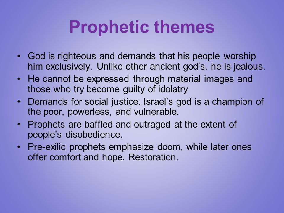 Prophetic themes God is righteous and demands that his people worship him exclusively. Unlike other ancient god's, he is jealous.