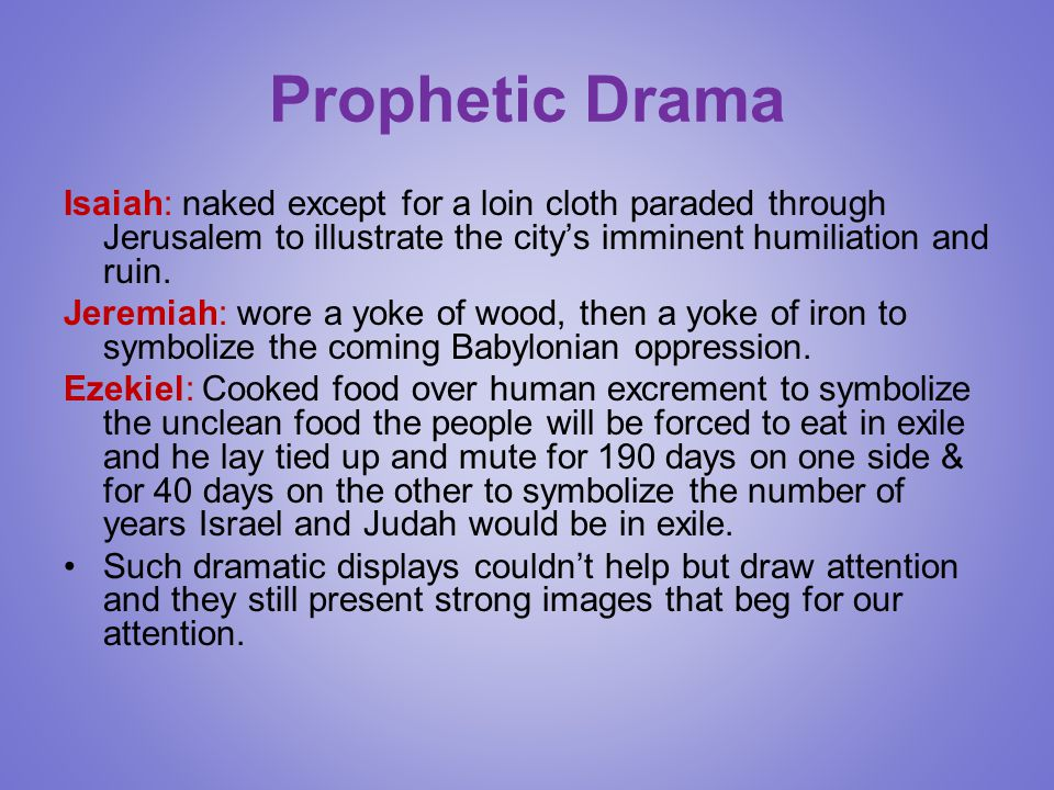 Prophetic Drama Isaiah: naked except for a loin cloth paraded through Jerusalem to illustrate the city's imminent humiliation and ruin.