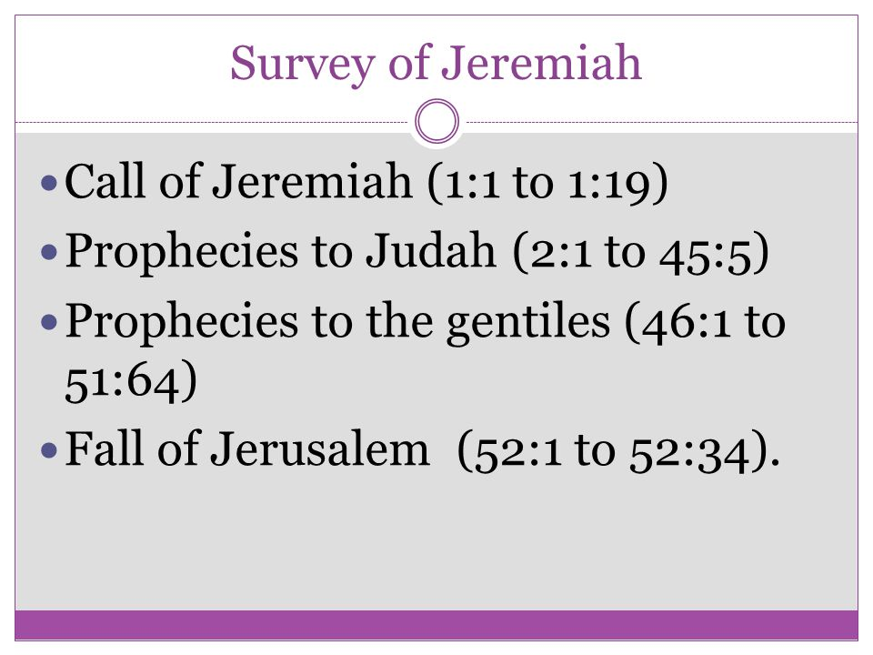 Survey of Jeremiah Call of Jeremiah (1:1 to 1:19) Prophecies to Judah (2:1 to 45:5) Prophecies to the gentiles (46:1 to 51:64)