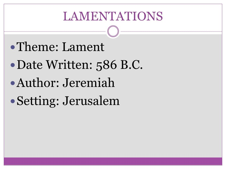 LAMENTATIONS Theme: Lament Date Written: 586 B.C. Author: Jeremiah Setting: Jerusalem
