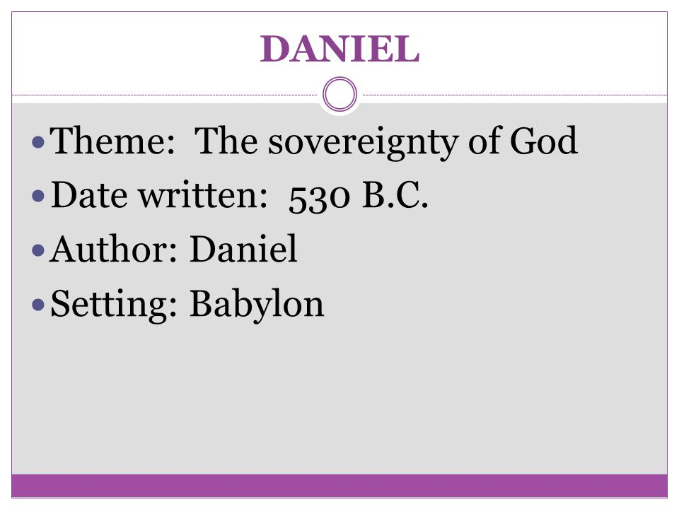 DANIEL Theme: The sovereignty of God Date written: 530 B.C. Author: Daniel Setting: Babylon