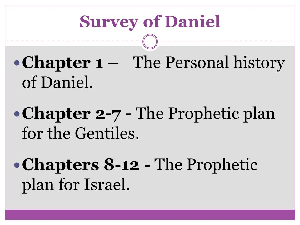 Survey of Daniel Chapter 1 – The Personal history of Daniel. Chapter 2-7 - The Prophetic plan for the Gentiles.