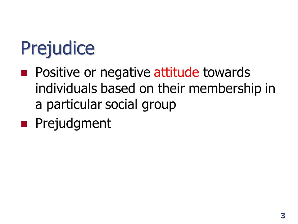 Prejudice Positive or negative attitude towards individuals based on their membership in a particular social group.