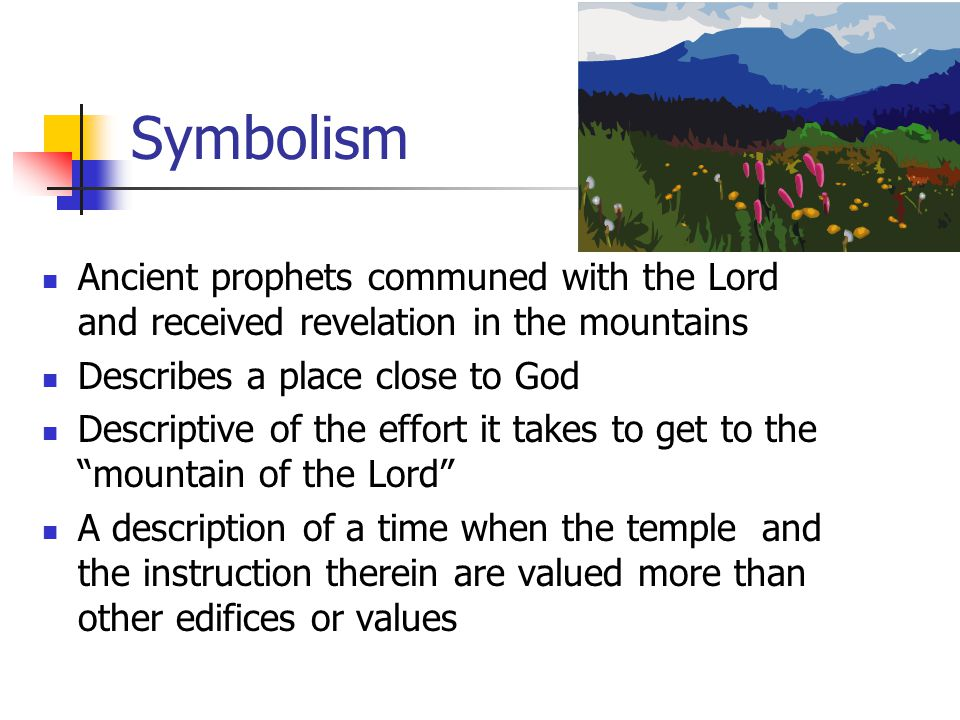 Symbolism Ancient prophets communed with the Lord and received revelation in the mountains. Describes a place close to God.